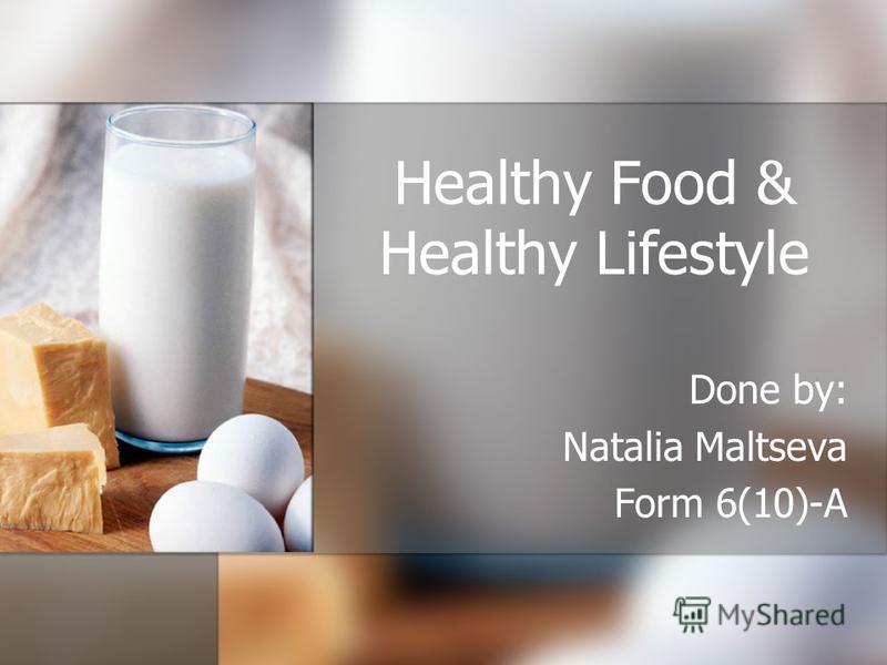Healthy Food & Healthy Lifestyle Done by: Natalia Maltseva Form 6(10)-A