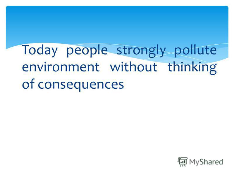 Today people strongly pollute environment without thinking of consequences