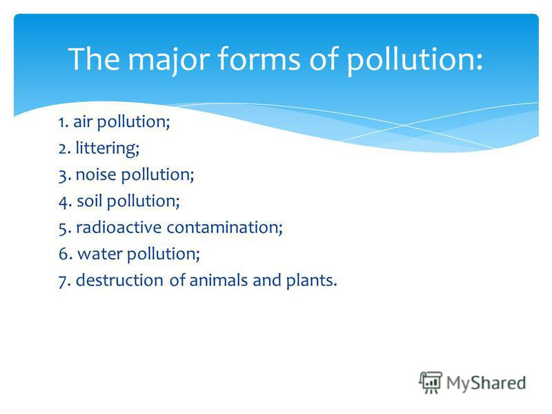1. air pollution; 2. littering; 3. noise pollution; 4. soil pollution; 5. radioactive contamination; 6. water pollution; 7. destruction of animals and plants. The major forms of pollution: