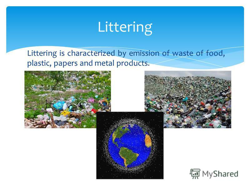 Littering is characterized by emission of waste of food, plastic, papers and metal products. Littering
