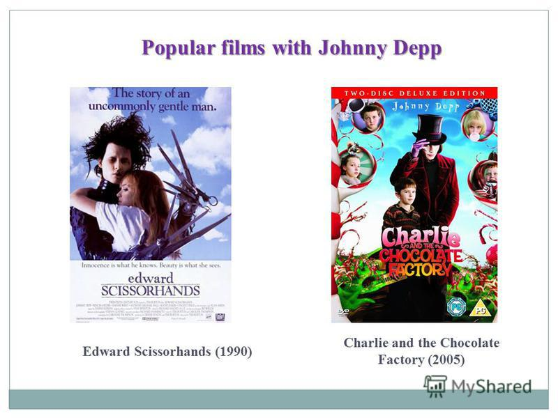 Popular films with Johnny Depp Edward Scissorhands (1990) Charlie and the Chocolate Factory (2005)