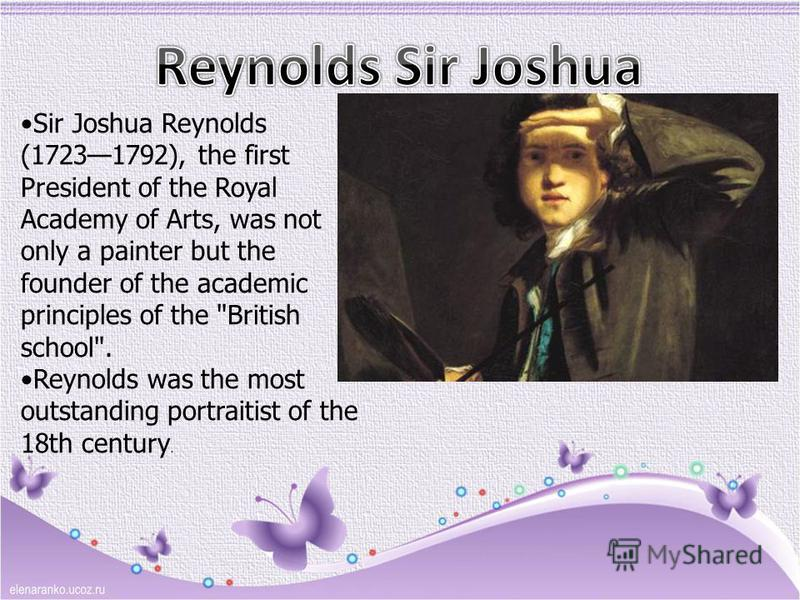 Sir Joshua Reynolds (17231792), the first President of the Royal Academy of Arts, was not only a painter but the founder of the academic principles of the British school. Reynolds was the most outstanding portraitist of the 18th century.
