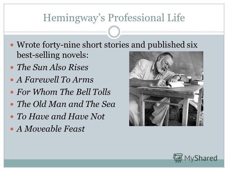 Hemingways Professional Life Wrote forty-nine short stories and published six best-selling novels: The Sun Also Rises A Farewell To Arms For Whom The Bell Tolls The Old Man and The Sea To Have and Have Not A Moveable Feast