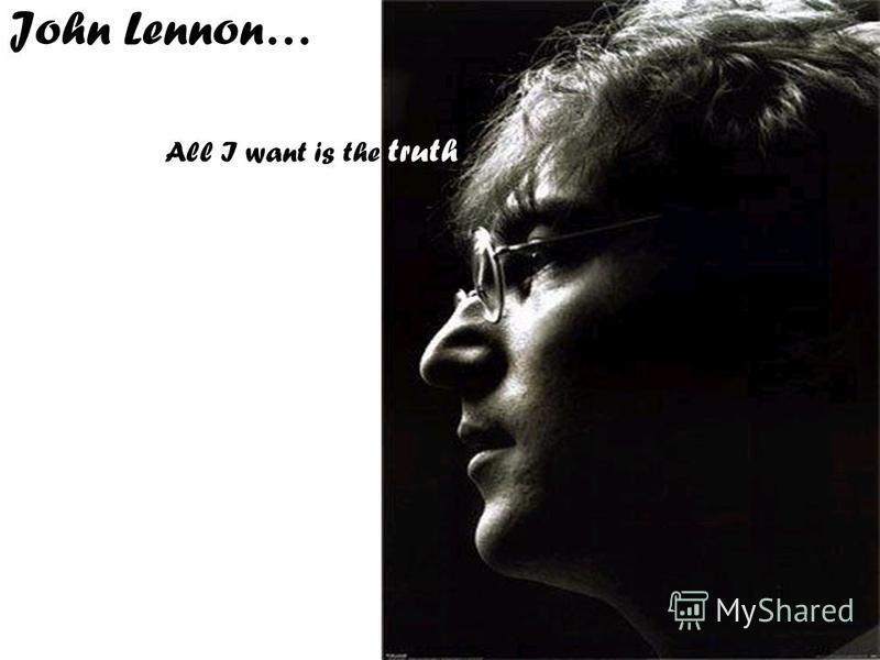 John Lennon… All I want is the truth