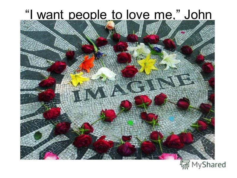 I want people to love me, John said. I want to be loved.