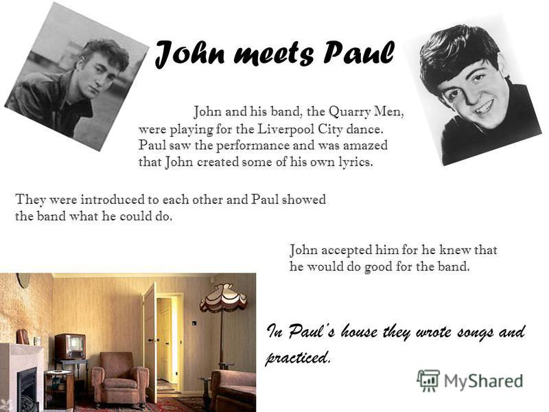 John meets Paul John and his band, the Quarry Men, were playing for the Liverpool City dance. Paul saw the performance and was amazed that John created some of his own lyrics. They were introduced to each other and Paul showed the band what he could