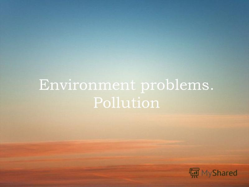 Environment problems. Pollution