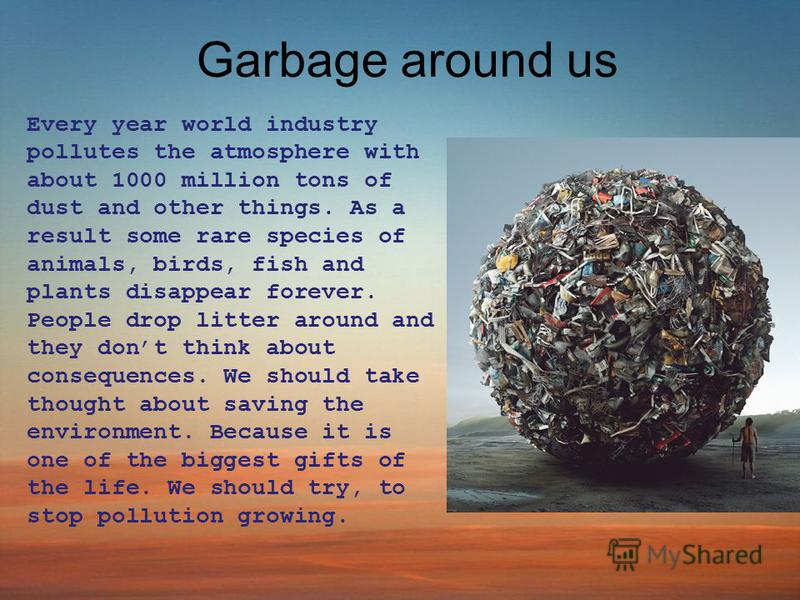 Garbage around us Every year world industry pollutes the atmosphere with about 1000 million tons of dust and other things. As a result some rare species of animals, birds, fish and plants disappear forever. People drop litter around and they dont thi