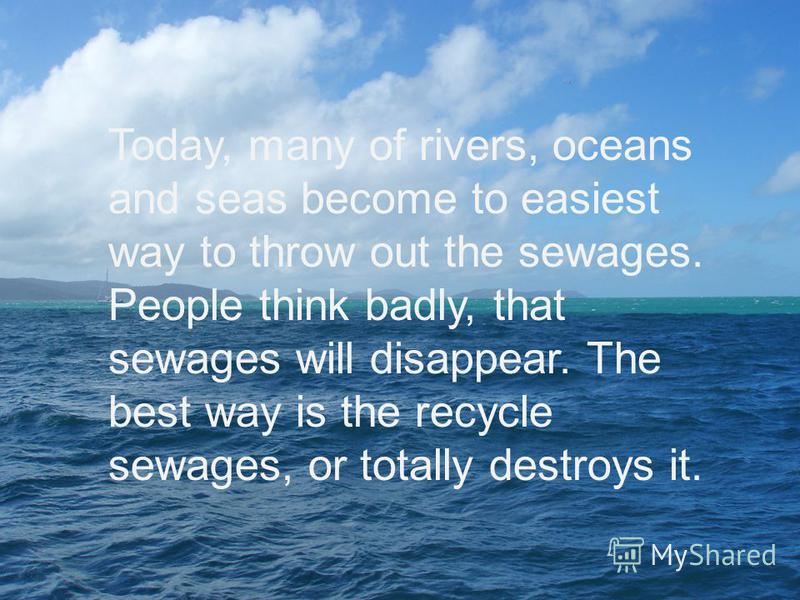 Today, many of rivers, oceans and seas become to easiest way to throw out the sewages. People think badly, that sewages will disappear. The best way is the recycle sewages, or totally destroys it.