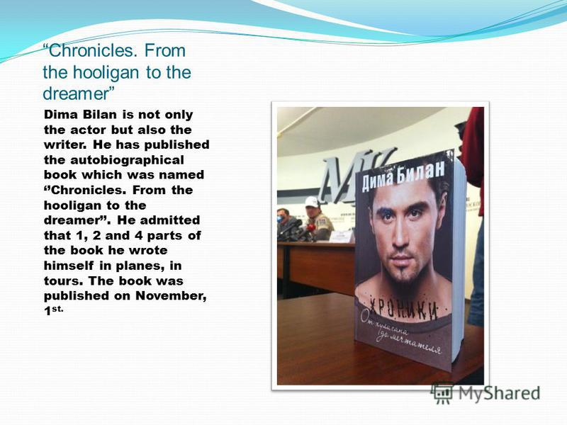 Chronicles. From the hooligan to the dreamer Dima Bilan is not only the actor but also the writer. He has published the autobiographical book which was named Chronicles. From the hooligan to the dreamer. He admitted that 1, 2 and 4 parts of the book