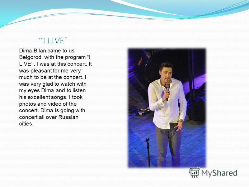 I LIVE Dima Bilan came to us Belgorod with the program I LIVE. I was at this concert. It was pleasant for me very much to be at the concert. I was very glad to watch with my eyes Dima and to listen his excellent songs. I took photos and video of the