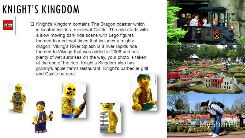 KNIGHTS KINGDOM Knight's Kingdom contains The Dragon coaster which is located inside a medieval Castle. The ride starts with a slow moving dark ride scene with Lego figures themed to medieval times that includes a mighty dragon. Viking's River Splash
