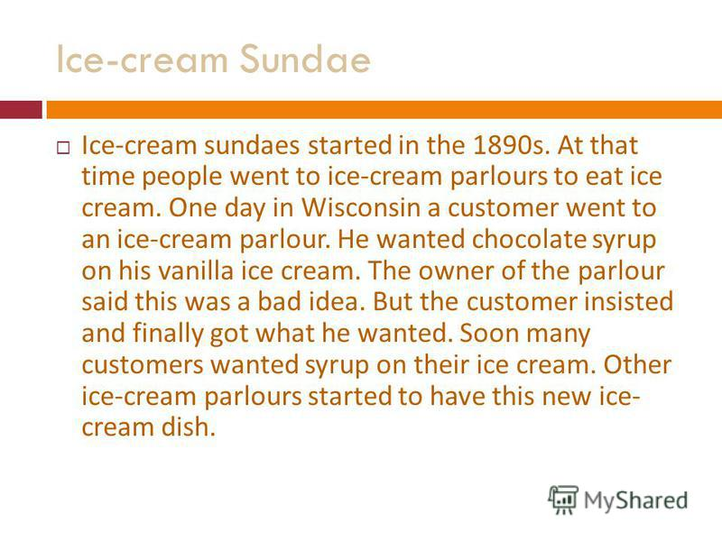 Ice-cream Sundae Ice-cream sundaes started in the 1890s. At that time people went to ice-cream parlours to eat ice cream. One day in Wisconsin a customer went to an ice-cream parlour. He wanted chocolate syrup on his vanilla ice cream. The owner of t