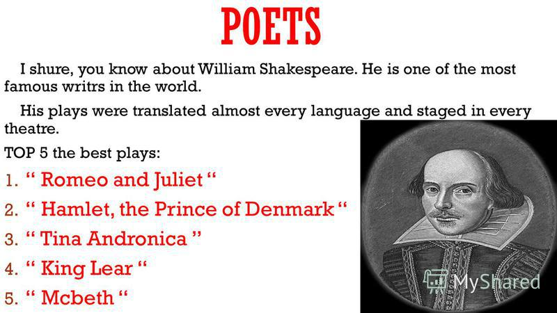 POETS I shure, you know about William Shakespeare. He is one of the most famous writrs in the world. His plays were translated almost every language and staged in every theatre. TOP 5 the best plays: 1. Romeo and Juliet 2. Hamlet, the Prince of Denma