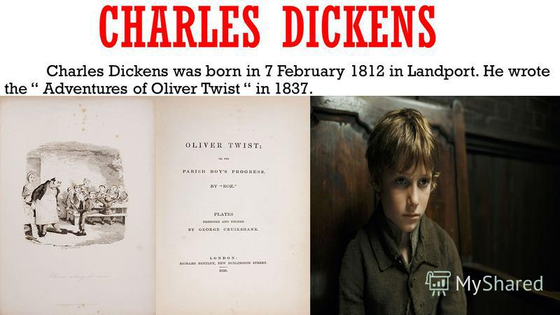 CHARLES DICKENS Charles Dickens was born in 7 February 1812 in Landport. He wrote the Adventures of Oliver Twist in 1837.