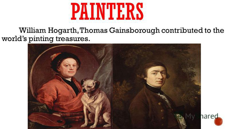 PAINTERS William Hogarth, Thomas Gainsborough contributed to the worlds pinting treasures.