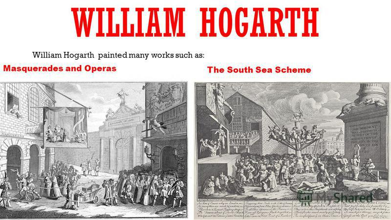 WILLIAM HOGARTH William Hogarth painted many works such as: Masquerades and Operas The South Sea Scheme