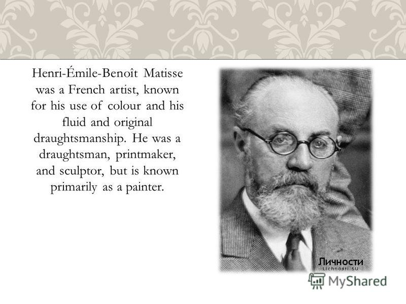 Henri-Émile-Benoît Matisse was a French artist, known for his use of colour and his fluid and original draughtsmanship. He was a draughtsman, printmaker, and sculptor, but is known primarily as a painter.