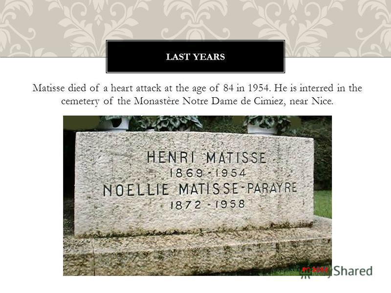 Matisse died of a heart attack at the age of 84 in 1954. He is interred in the cemetery of the Monastère Notre Dame de Cimiez, near Nice. LAST YEARS