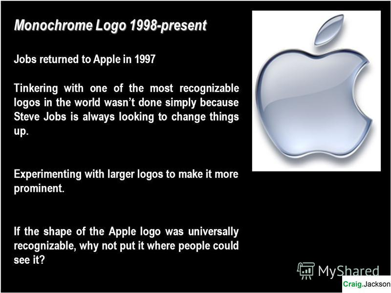 Monochrome Logo 1998-present Jobs returned to Apple in 1997 Tinkering with one of the most recognizable logos in the world wasnt done simply because Steve Jobs is always looking to change things up. Experimenting with larger logos to make it more pro