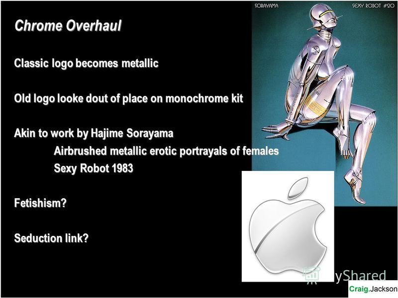 Chrome Overhaul Classic logo becomes metallic Old logo looke dout of place on monochrome kit Akin to work by Hajime Sorayama Airbrushed metallic erotic portrayals of females Sexy Robot 1983 Fetishism? Seduction link?