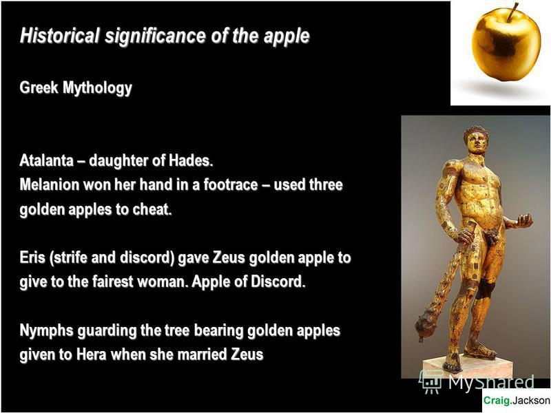 Historical significance of the apple Greek Mythology Atalanta – daughter of Hades. Melanion won her hand in a footrace – used three golden apples to cheat. Eris (strife and discord) gave Zeus golden apple to give to the fairest woman. Apple of Discor