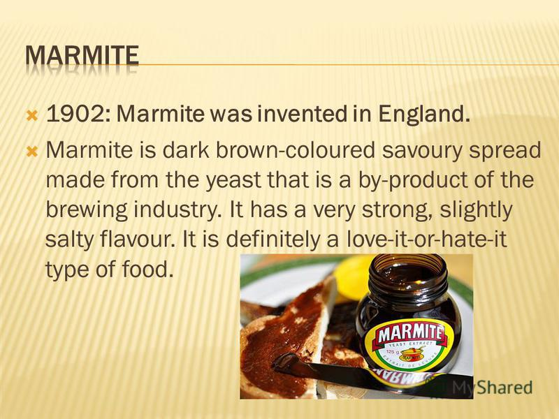 1902: Marmite was invented in England. Marmite is dark brown-coloured savoury spread made from the yeast that is a by-product of the brewing industry. It has a very strong, slightly salty flavour. It is definitely a love-it-or-hate-it type of food.