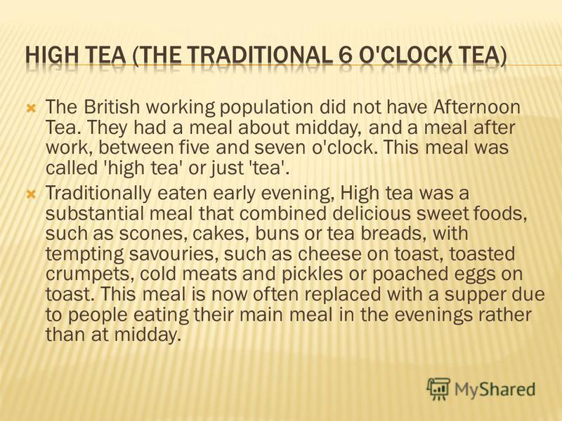 The British working population did not have Afternoon Tea. They had a meal about midday, and a meal after work, between five and seven o'clock. This meal was called 'high tea' or just 'tea'. Traditionally eaten early evening, High tea was a substanti