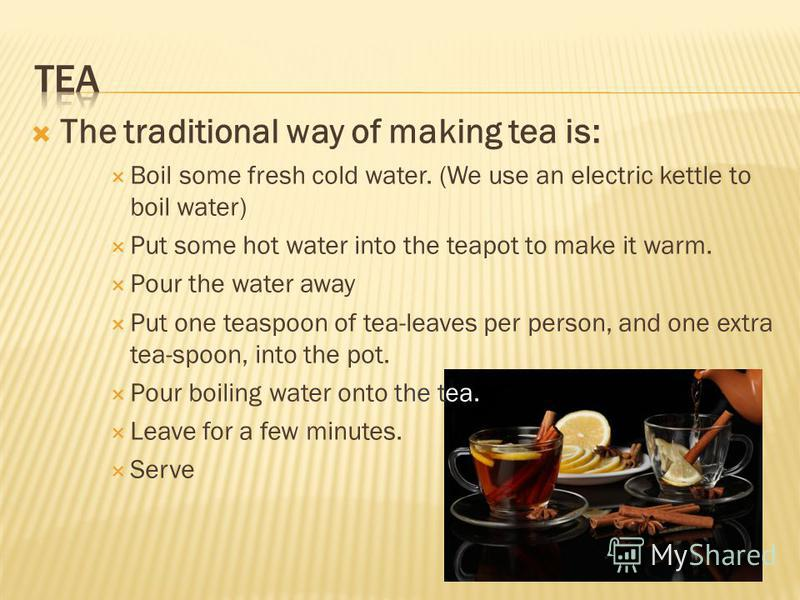The traditional way of making tea is: Boil some fresh cold water. (We use an electric kettle to boil water) Put some hot water into the teapot to make it warm. Pour the water away Put one teaspoon of tea-leaves per person, and one extra tea-spoon, in