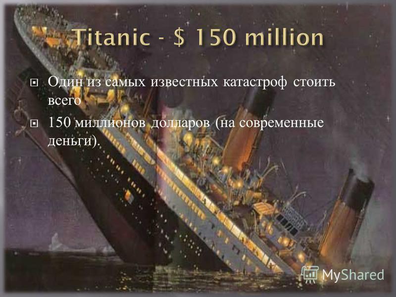 Один из самых известных катастроф стоить всего 150 миллионов долларов ( на современные деньги ).