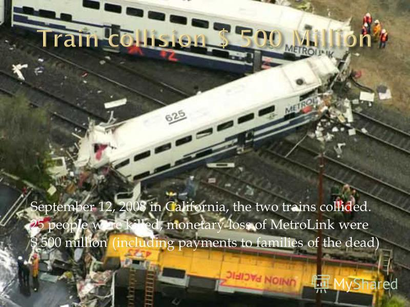 September 12, 2008 in California, the two trains collided. 25 people were killed, monetary loss of MetroLink were $ 500 million (including payments to families of the dead)