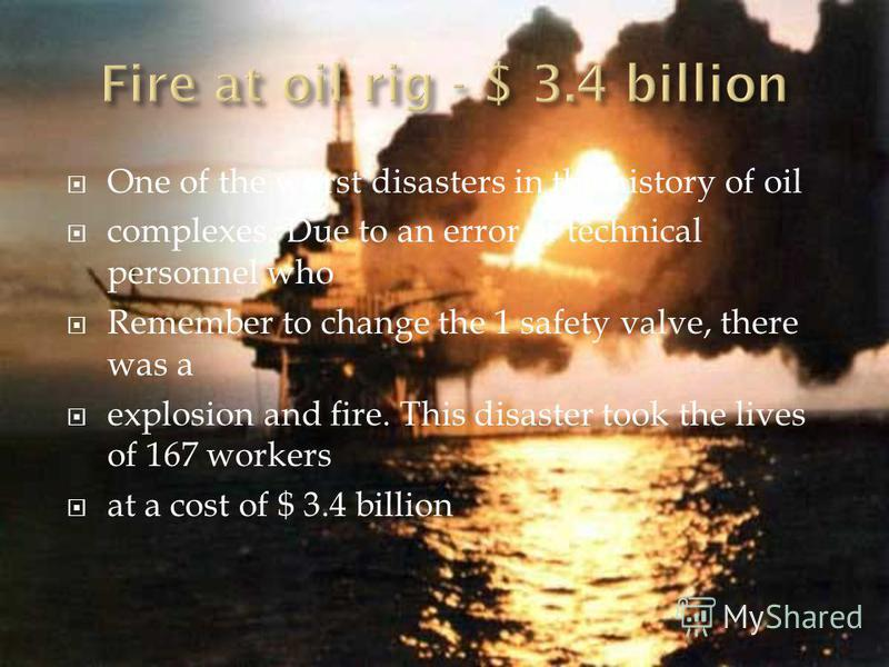 One of the worst disasters in the history of oil complexes. Due to an error of technical personnel who Remember to change the 1 safety valve, there was a explosion and fire. This disaster took the lives of 167 workers at a cost of $ 3.4 billion