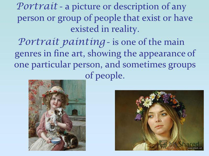 Portrait - a picture or description of any person or group of people that exist or have existed in reality. Portrait painting - is one of the main genres in fine art, showing the appearance of one particular person, and sometimes groups of people.