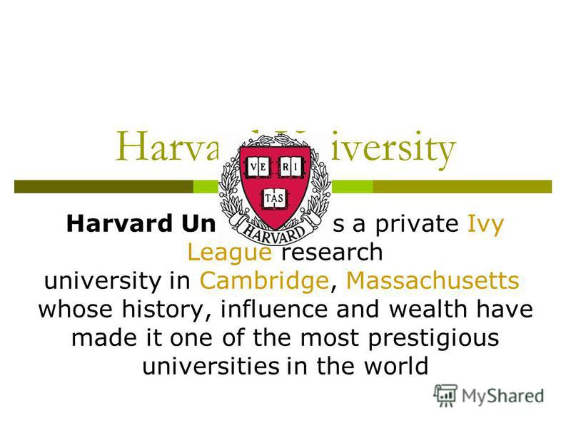 Harvard University Harvard University is a private Ivy League research university in Cambridge, Massachusetts whose history, influence and wealth have made it one of the most prestigious universities in the world