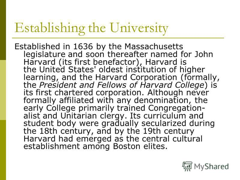 Establishing the University Established in 1636 by the Massachusetts legislature and soon thereafter named for John Harvard (its first benefactor), Harvard is the United States' oldest institution of higher learning, and the Harvard Corporation (form