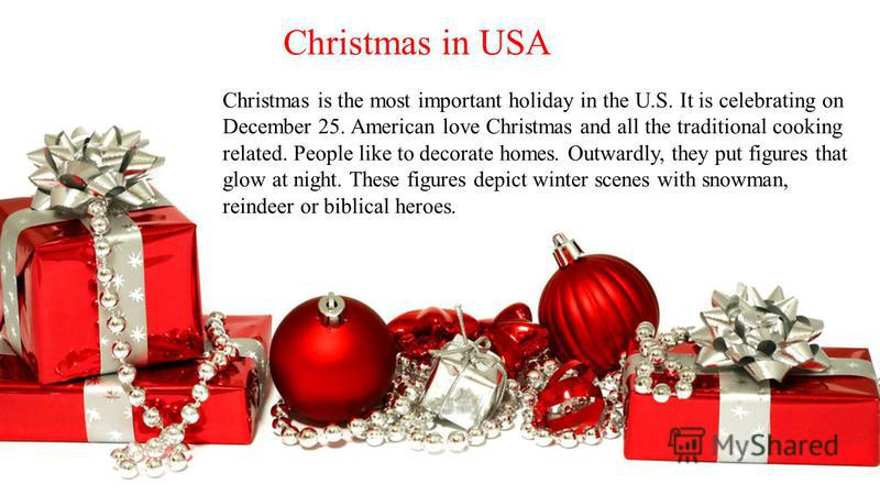 Christmas is the most important holiday in the U.S. It is celebrating on December 25. American love Christmas and all the traditional cooking related. People like to decorate homes. Outwardly, they put figures that glow at night. These figures depict