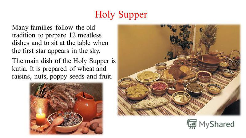 Holy Supper Many families follow the old tradition to prepare 12 meatless dishes and to sit at the table when the first star appears in the sky. The main dish of the Holy Supper is kutia. It is prepared of wheat and raisins, nuts, poppy seeds and fru