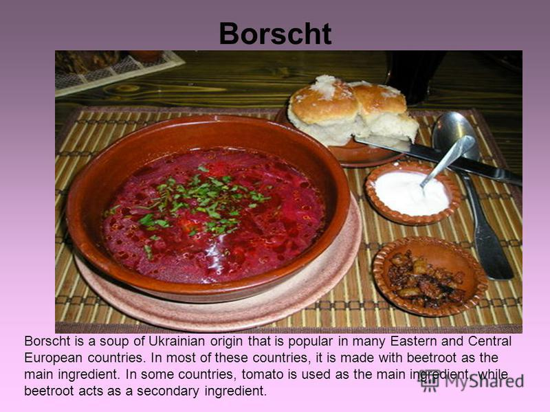 Borscht Borscht is a soup of Ukrainian origin that is popular in many Eastern and Central European countries. In most of these countries, it is made with beetroot as the main ingredient. In some countries, tomato is used as the main ingredient, while