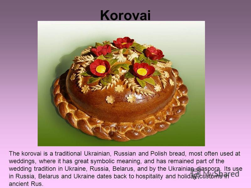 Korovai The korovai is a traditional Ukrainian, Russian and Polish bread, most often used at weddings, where it has great symbolic meaning, and has remained part of the wedding tradition in Ukraine, Russia, Belarus, and by the Ukrainian diaspora. Its