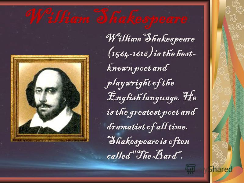 William Shakespeare William Shakespeare (1564-1616) is the best- known poet and playwright of the English language. He is the greatest poet and dramatist of all time. Shakespeare is often called The Bard.