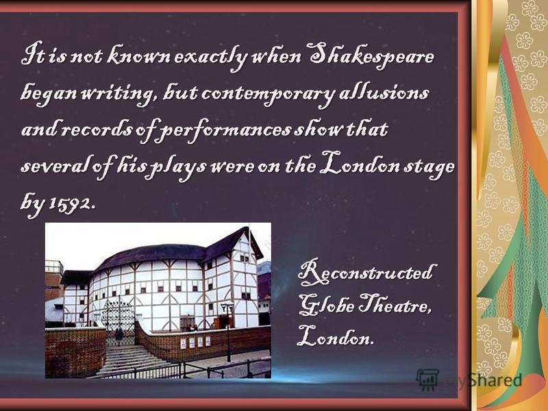 It is not known exactly when Shakespeare began writing, but contemporary allusions and records of performances show that several of his plays were on the London stage by 1592. Reconstructed Globe Theatre, London.