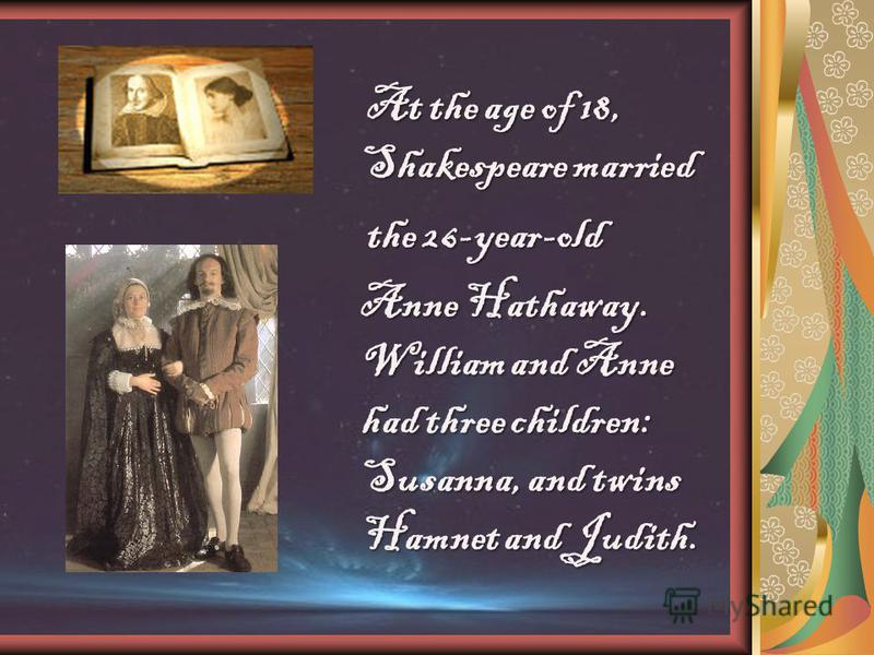 At the age of 18, Shakespeare married the 26-year-old the 26-year-old Anne Hathaway. William and Anne had three children: Susanna, and twins Hamnet and Judith. Anne Hathaway. William and Anne had three children: Susanna, and twins Hamnet and Judith.