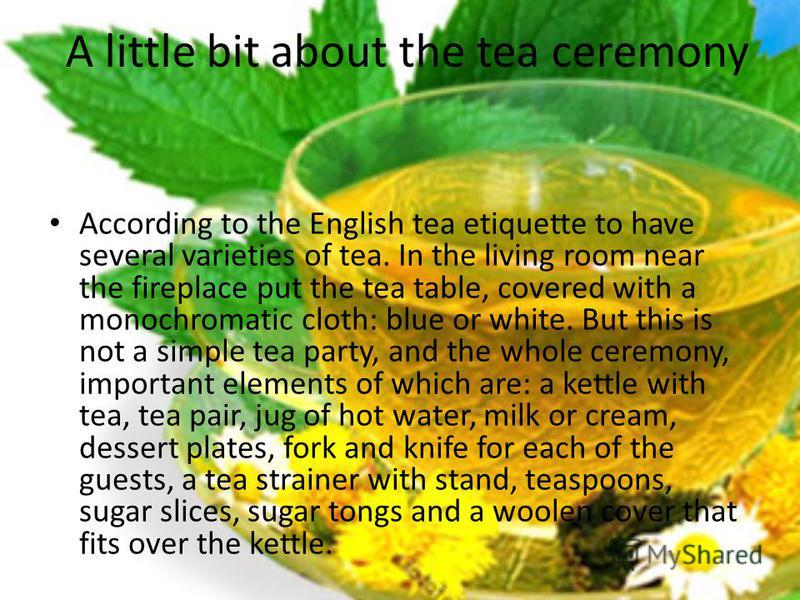 A little bit about the tea ceremony According to the English tea etiquette to have several varieties of tea. In the living room near the fireplace put the tea table, covered with a monochromatic cloth: blue or white. But this is not a simple tea part