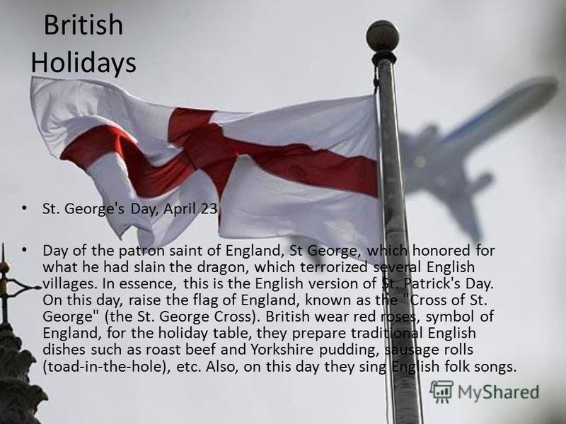 British Holidays St. George's Day, April 23 Day of the patron saint of England, St George, which honored for what he had slain the dragon, which terrorized several English villages. In essence, this is the English version of St. Patrick's Day. On thi