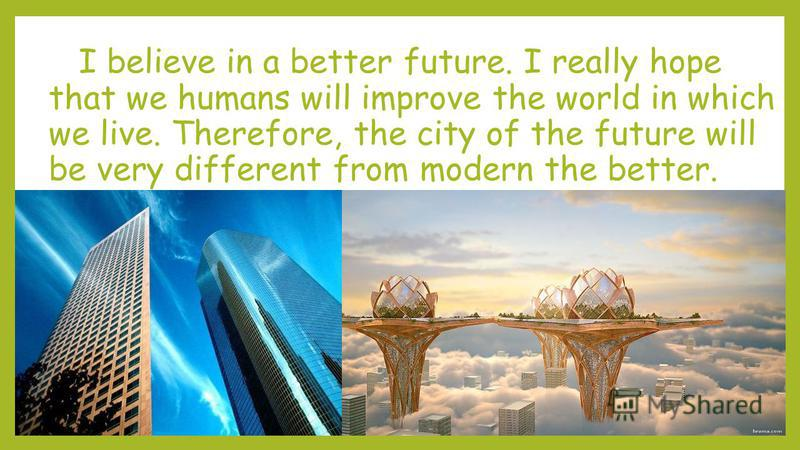 I believe in a better future. I really hope that we humans will improve the world in which we live. Therefore, the city of the future will be very different from modern the better.
