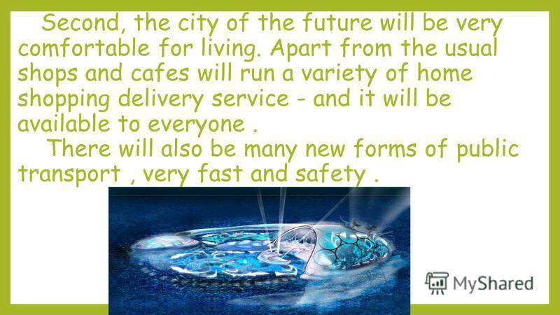 Second, the city of the future will be very comfortable for living. Apart from the usual shops and cafes will run a variety of home shopping delivery service - and it will be available to everyone. There will also be many new forms of public transpor