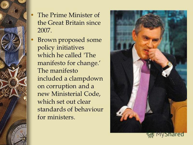 The Prime Minister of the Great Britain since 2007. Brown proposed some policy initiatives which he called 'The manifesto for change. The manifesto included a clampdown on corruption and a new Ministerial Code, which set out clear standards of behavi