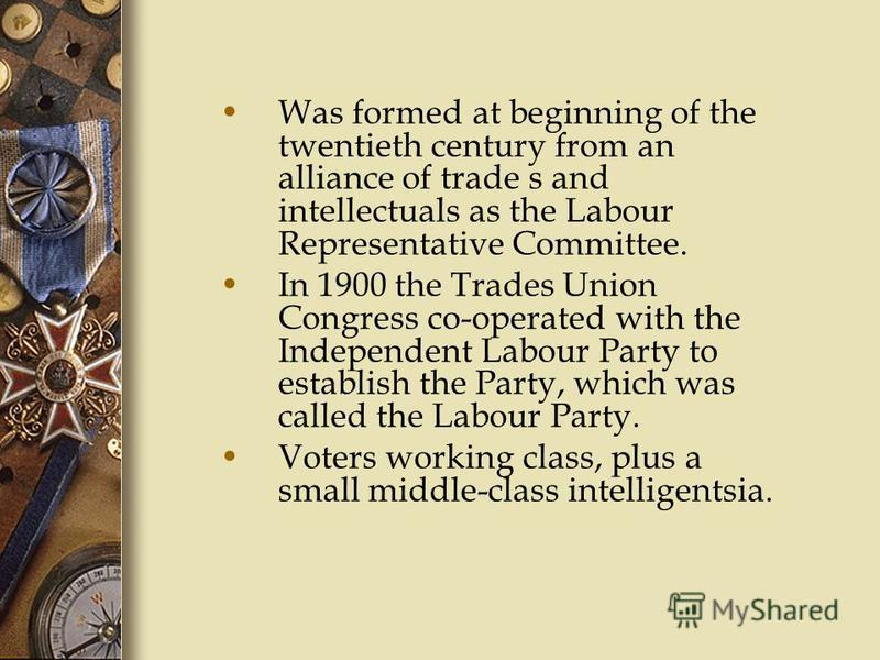 Was formed at beginning of the twentieth century from an alliance of trade s and intellectuals as the Labour Representative Committee. In 1900 the Trades Union Congress co-operated with the Independent Labour Party to establish the Party, which was c