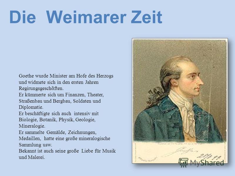 Goethe wurde Minister am Hofe des Herzogs und widmete sich in den ersten Jahren Regirungsgesch ften. Er kümmerte sich um Finanzen, Theater, Straßenbau und Bergbau, Soldaten und Diplomatie. Er beschäftigte sich auch intensiv mit Biologie, Botanik, Phy