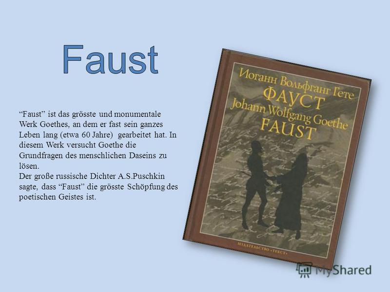 Faust ist das gr ӧ sste und monumentale Werk Goethes, an dem er fast sein ganzes Leben lang (etwa 60 Jahre) gearbeitet hat. In diesem Werk versucht Goethe die Grundfragen des menschlichen Daseins zu lösen. Der große russische Dichter A.S.Puschkin sag